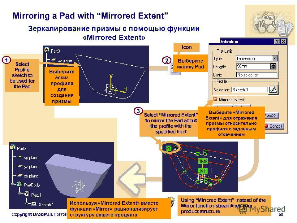 Зеркалирование призмы с помощью функции «Mirrored Extent» Выберите эскиз профиля для создания призмы Выберите иконку Pad Используя «Mirrored Extent» вместо функции «Mirror» рационализирует структуру вашего продукта Выберите «Mirrored Extent» для отра