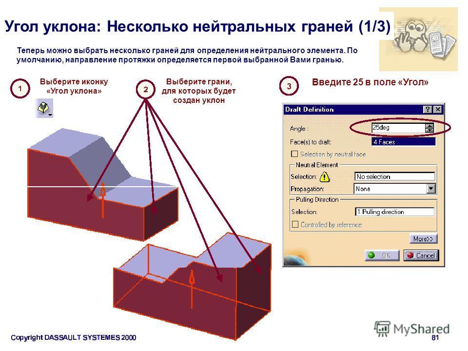 Угол уклона: Несколько нейтральных граней (1/3) Теперь можно выбрать несколько граней для определения нейтрального элемента. По умолчанию, направление протяжки определяется первой выбранной Вами гранью. Введите 25 в поле «Угол» Выберите иконку «Угол