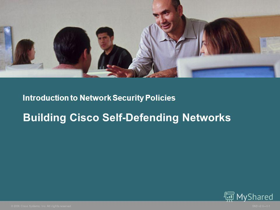 © 2006 Cisco Systems, Inc. All rights reserved. SND v2.01-1 Introduction to Network Security Policies Building Cisco Self-Defending Networks