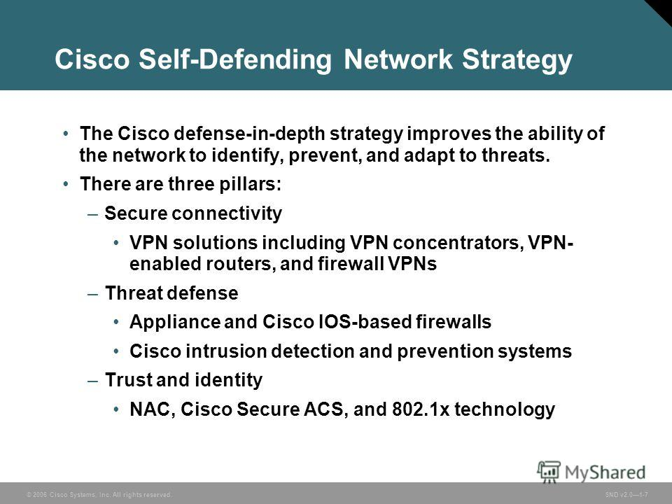 © 2006 Cisco Systems, Inc. All rights reserved. SND v2.01-7 Cisco Self-Defending Network Strategy The Cisco defense-in-depth strategy improves the ability of the network to identify, prevent, and adapt to threats. There are three pillars: –Secure con