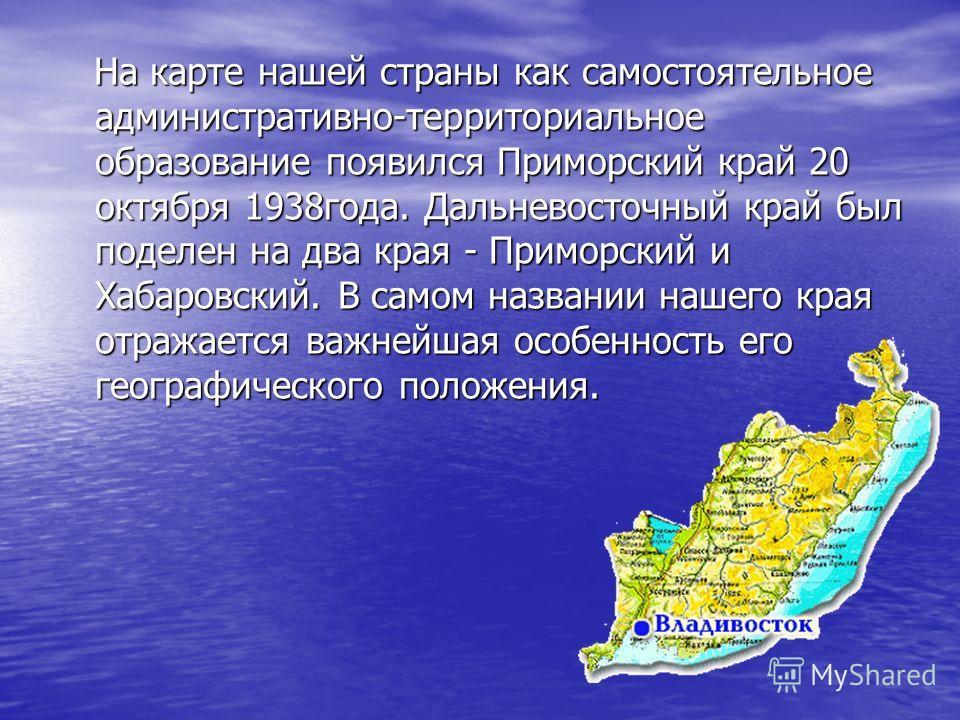 На карте нашей страны как самостоятельное административно-территориальное образование появился Приморский край 20 октября 1938 года. Дальневосточный край был поделен на два края - Приморский и Хабаровский. В самом названии нашего края отражается важн