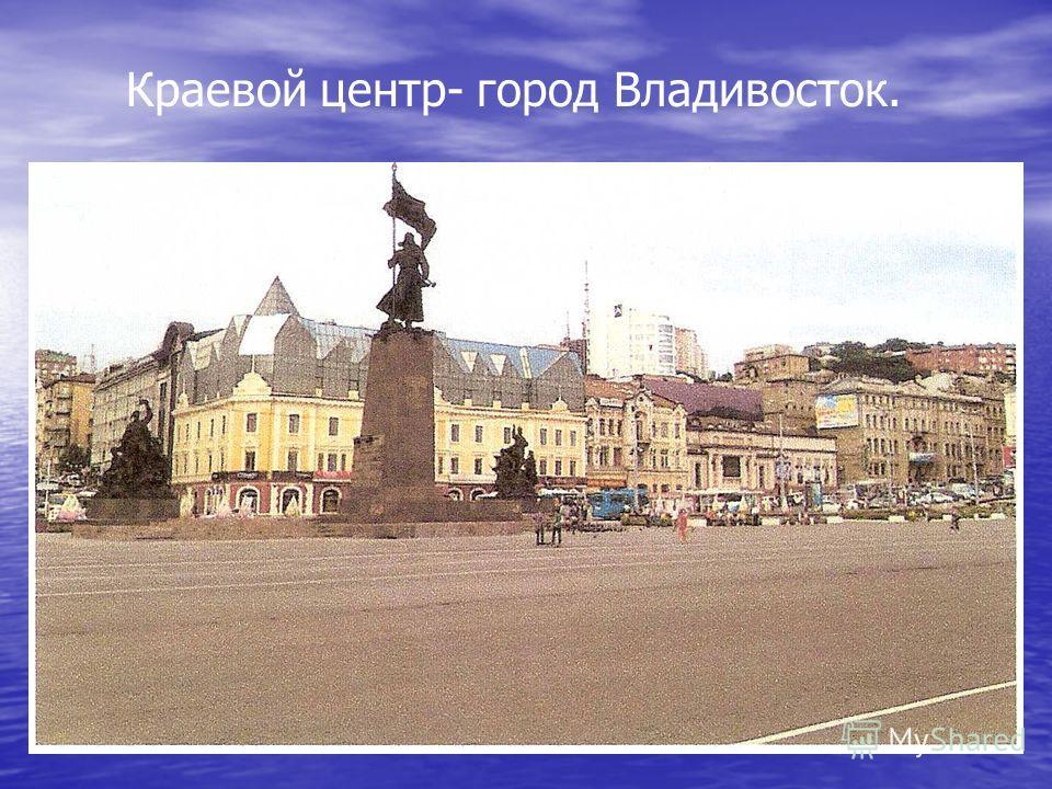 Краевой центр- город Владивосток.