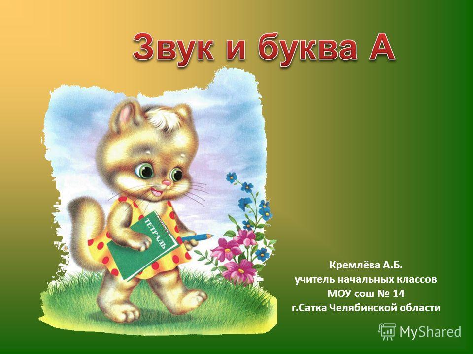 Кремлёва А.Б. учитель начальных классов МОУ сош 14 г.Сатка Челябинской области