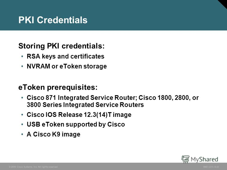 © 2006 Cisco Systems, Inc. All rights reserved. SND v2.06-23 PKI Credentials Storing PKI credentials: RSA keys and certificates NVRAM or eToken storage eToken prerequisites: Cisco 871 Integrated Service Router; Cisco 1800, 2800, or 3800 Series Integr