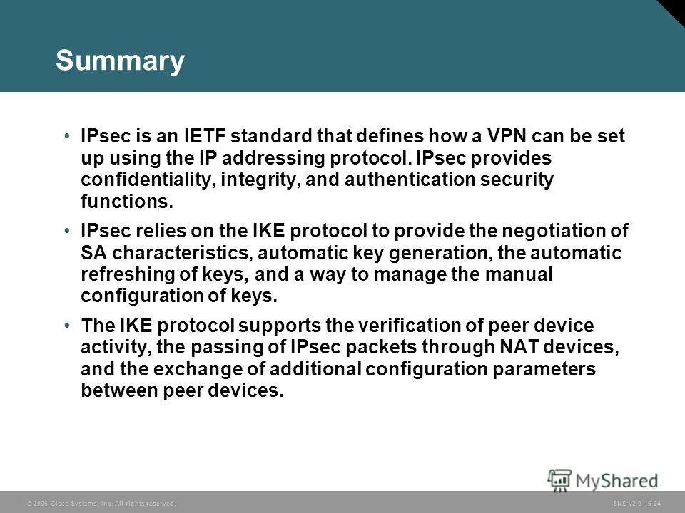 © 2006 Cisco Systems, Inc. All rights reserved. SND v2.06-24 Summary IPsec is an IETF standard that defines how a VPN can be set up using the IP addressing protocol. IPsec provides confidentiality, integrity, and authentication security functions. IP