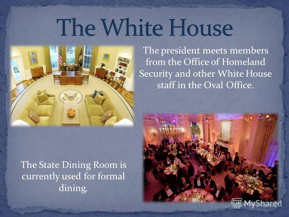 The president meets members from the Office of Homeland Security and other White House staff in the Oval Office. The State Dining Room is currently used for formal dining.