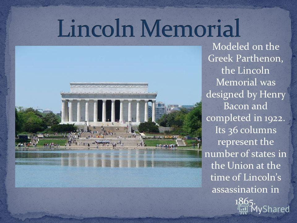 Modeled on the Greek Parthenon, the Lincoln Memorial was designed by Henry Bacon and completed in 1922. Its 36 columns represent the number of states in the Union at the time of Lincolns assassination in 1865.