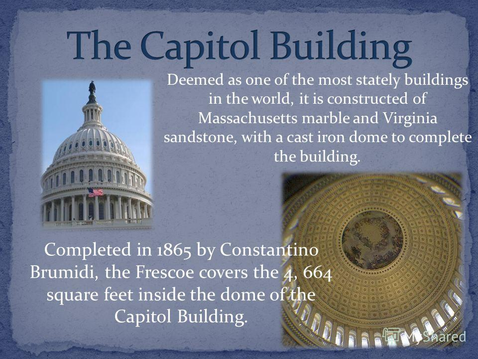 Completed in 1865 by Constantino Brumidi, the Frescoe covers the 4, 664 square feet inside the dome of the Capitol Building. Deemed as one of the most stately buildings in the world, it is constructed of Massachusetts marble and Virginia sandstone, w