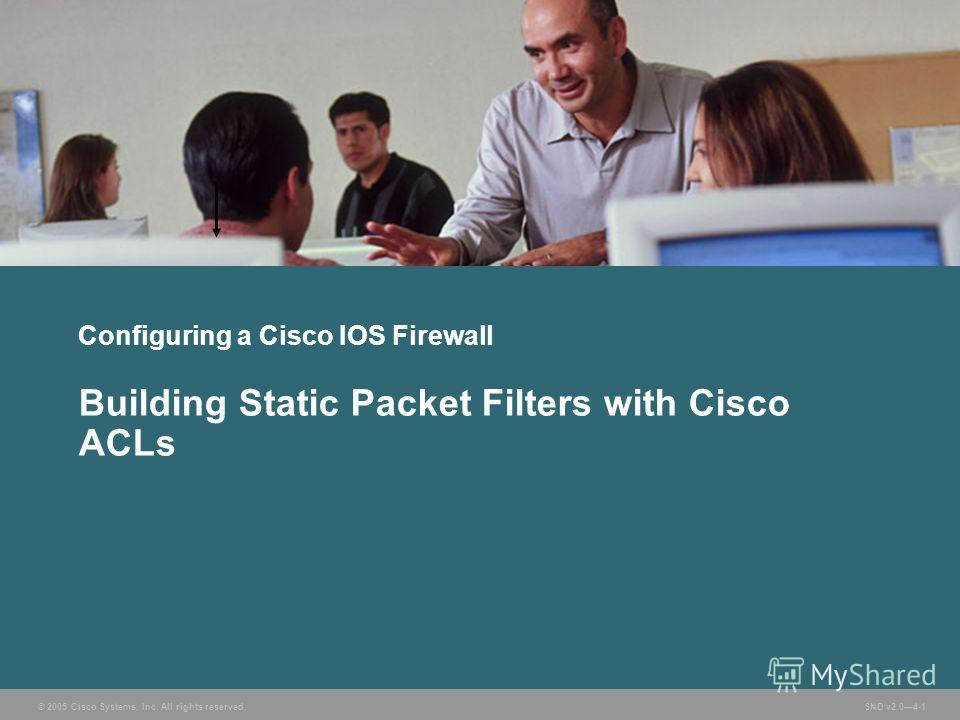 © 2005 Cisco Systems, Inc. All rights reserved. SND v2.04-1 Configuring a Cisco IOS Firewall Building Static Packet Filters with Cisco ACLs