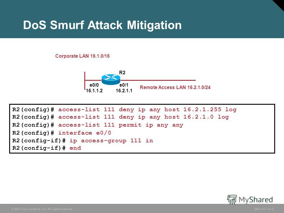 © 2005 Cisco Systems, Inc. All rights reserved. SND v2.04-18 DoS Smurf Attack Mitigation e0/0 16.1.1.2 e0/1 16.2.1.1 R2 Remote Access LAN 16.2.1.0/24 R2(config)# access-list 111 deny ip any host 16.2.1.255 log R2(config)# access-list 111 deny ip any