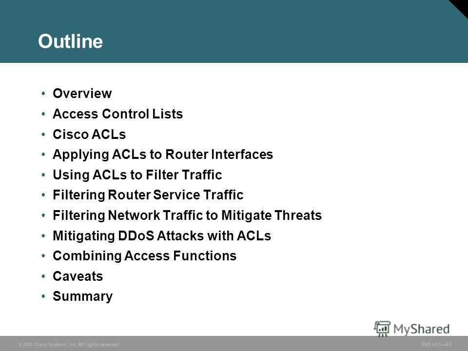 © 2005 Cisco Systems, Inc. All rights reserved. SND v2.04-2 Outline Overview Access Control Lists Cisco ACLs Applying ACLs to Router Interfaces Using ACLs to Filter Traffic Filtering Router Service Traffic Filtering Network Traffic to Mitigate Threat