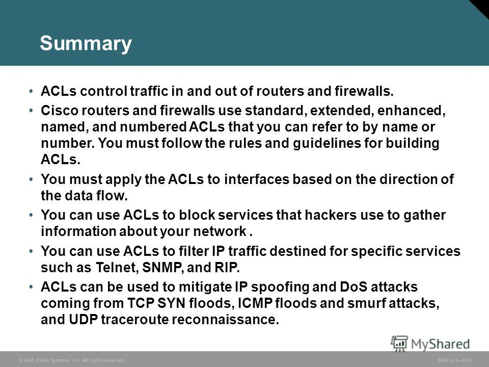 © 2005 Cisco Systems, Inc. All rights reserved. SND v2.04-30 Summary ACLs control traffic in and out of routers and firewalls. Cisco routers and firewalls use standard, extended, enhanced, named, and numbered ACLs that you can refer to by name or num