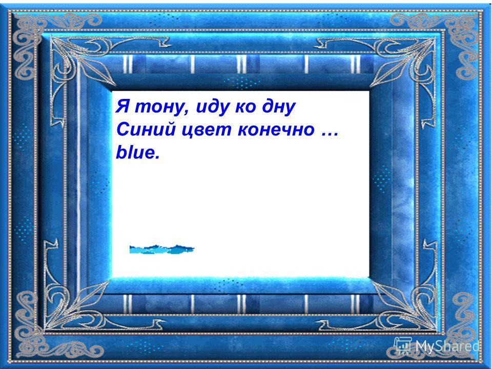 Я тону, иду ко дну Синий цвет конечно … blue.