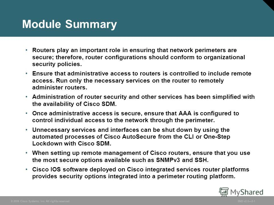 © 2006 Cisco Systems, Inc. All rights reserved.SND v2.02-1 Module Summary Routers play an important role in ensuring that network perimeters are secure; therefore, router configurations should conform to organizational security policies. Ensure that