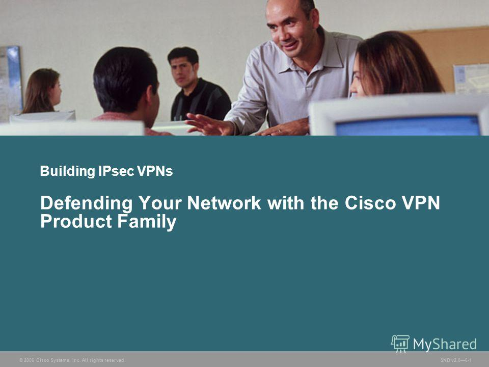 © 2006 Cisco Systems, Inc. All rights reserved. SND v2.06-1 Building IPsec VPNs Defending Your Network with the Cisco VPN Product Family