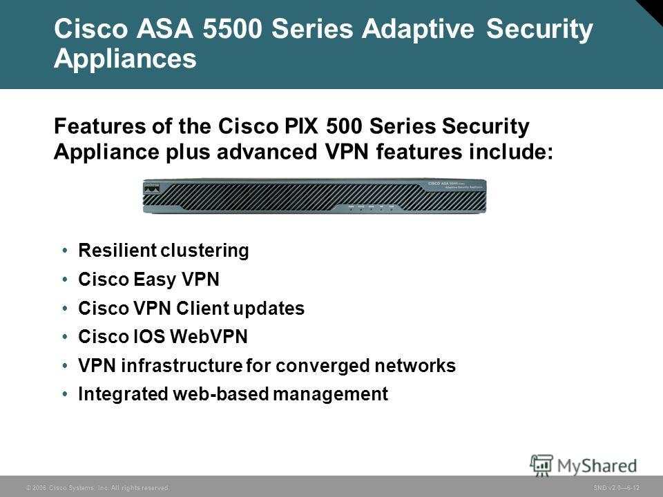 © 2006 Cisco Systems, Inc. All rights reserved. SND v2.06-12 Cisco ASA 5500 Series Adaptive Security Appliances Features of the Cisco PIX 500 Series Security Appliance plus advanced VPN features include: Resilient clustering Cisco Easy VPN Cisco VPN