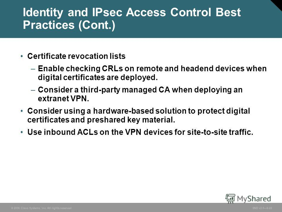 © 2006 Cisco Systems, Inc. All rights reserved. SND v2.06-22 Identity and IPsec Access Control Best Practices (Cont.) Certificate revocation lists –Enable checking CRLs on remote and headend devices when digital certificates are deployed. –Consider a