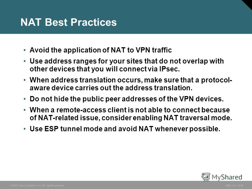 © 2006 Cisco Systems, Inc. All rights reserved. SND v2.06-24 NAT Best Practices Avoid the application of NAT to VPN traffic Use address ranges for your sites that do not overlap with other devices that you will connect via IPsec. When address transla