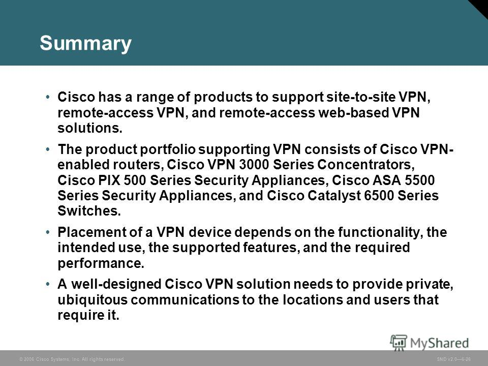 © 2006 Cisco Systems, Inc. All rights reserved. SND v2.06-26 Summary Cisco has a range of products to support site-to-site VPN, remote-access VPN, and remote-access web-based VPN solutions. The product portfolio supporting VPN consists of Cisco VPN-