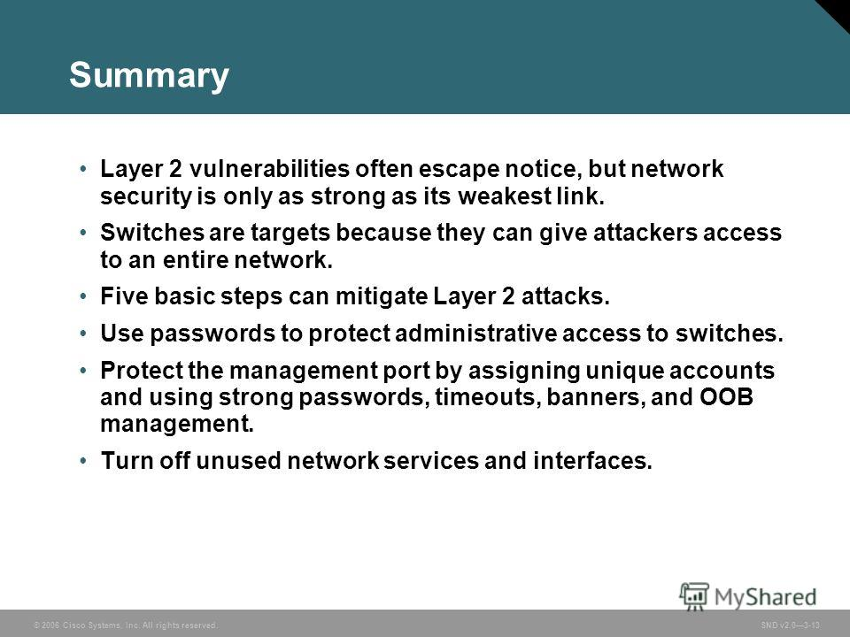 © 2006 Cisco Systems, Inc. All rights reserved. SND v2.03-13 Summary Layer 2 vulnerabilities often escape notice, but network security is only as strong as its weakest link. Switches are targets because they can give attackers access to an entire net