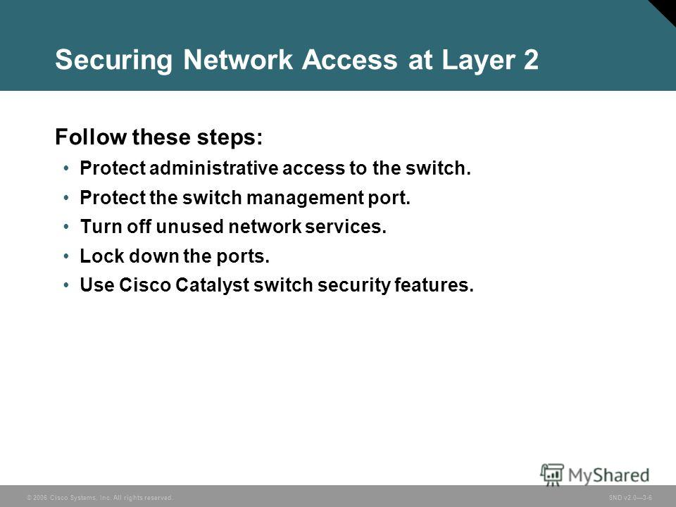 © 2006 Cisco Systems, Inc. All rights reserved. SND v2.03-6 Securing Network Access at Layer 2 Follow these steps: Protect administrative access to the switch. Protect the switch management port. Turn off unused network services. Lock down the ports.