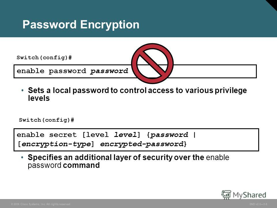 © 2006 Cisco Systems, Inc. All rights reserved. SND v2.03-8 Password Encryption Specifies an additional layer of security over the enable password command enable secret [level level] {password | [encryption-type] encrypted-password} Sets a local pass