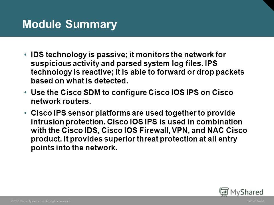 © 2006 Cisco Systems, Inc. All rights reserved. SND v2.05-1 Module Summary IDS technology is passive; it monitors the network for suspicious activity and parsed system log files. IPS technology is reactive; it is able to forward or drop packets based