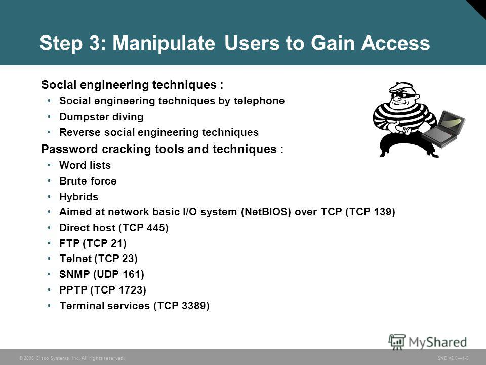 © 2006 Cisco Systems, Inc. All rights reserved. SND v2.01-8 Step 3: Manipulate Users to Gain Access Social engineering techniques : Social engineering techniques by telephone Dumpster diving Reverse social engineering techniques Password cracking too