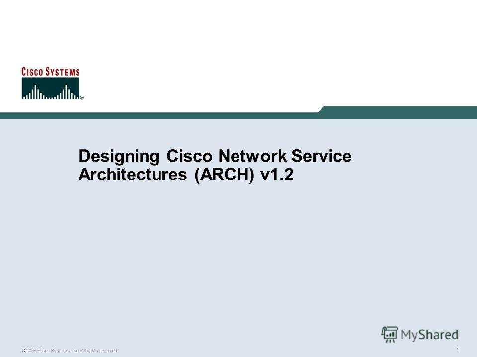1 © 2004 Cisco Systems, Inc. All rights reserved. Designing Cisco Network Service Architectures (ARCH) v1.2