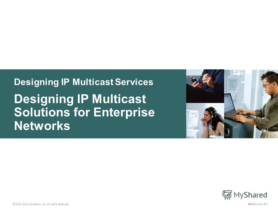 Designing IP Multicast Services © 2004 Cisco Systems, Inc. All rights reserved. Designing IP Multicast Solutions for Enterprise Networks ARCH v1.28-1