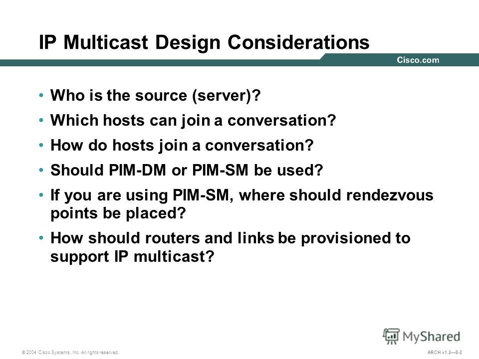 © 2004 Cisco Systems, Inc. All rights reserved. ARCH v1.28-2 IP Multicast Design Considerations Who is the source (server)? Which hosts can join a conversation? How do hosts join a conversation? Should PIM-DM or PIM-SM be used? If you are using PIM-S