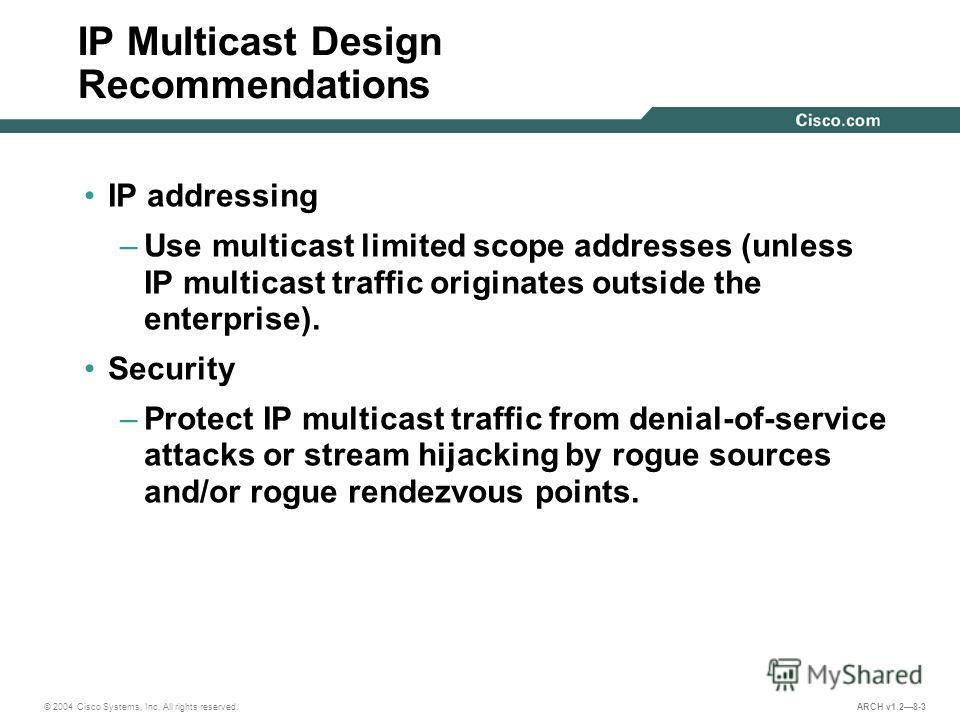 © 2004 Cisco Systems, Inc. All rights reserved. ARCH v1.28-3 IP Multicast Design Recommendations IP addressing –Use multicast limited scope addresses (unless IP multicast traffic originates outside the enterprise). Security –Protect IP multicast traf
