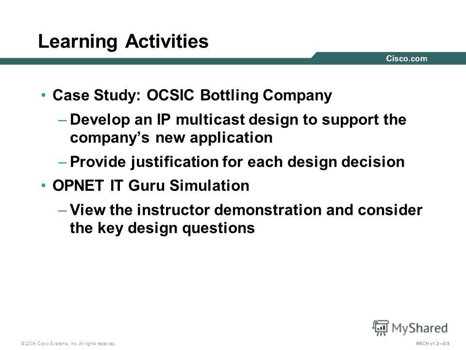© 2004 Cisco Systems, Inc. All rights reserved. ARCH v1.28-9 Learning Activities Case Study: OCSIC Bottling Company –Develop an IP multicast design to support the companys new application –Provide justification for each design decision OPNET IT Guru