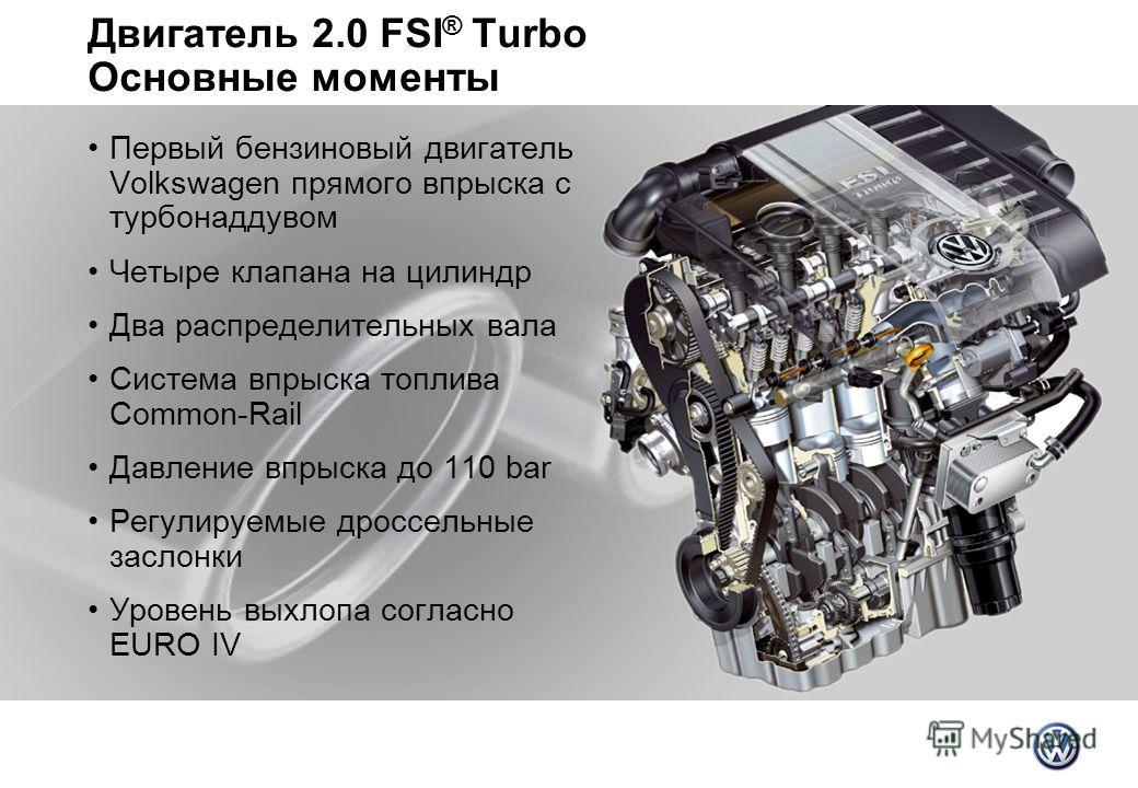 Двигатель 2.0 FSI ® Turbo Основные моменты Первый бензиновый двигатель Volkswagen прямого впрыска с турбонаддувом Четыре клапана на цилиндр Два распределительных вала Система впрыска топлива Common-Rail Давление впрыска до 110 bar Регулируемые дроссе