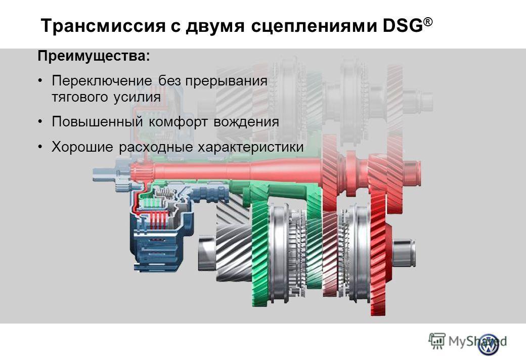 Трансмиссия с двумя сцеплениями DSG ® Преимущества: Переключение без прерывания тягового усилия Повышенный комфорт вождения Хорошие расходные характеристики
