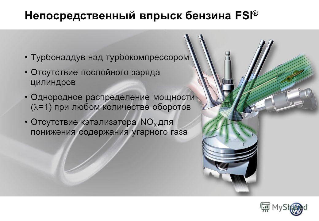 Непосредственный впрыск бензина FSI ® Турбонаддув над турбокомпрессором Отсутствие послойного заряда цилиндров Однородное распределение мощности ( =1) при любом количестве оборотов Отсутствие катализатора NO x для понижения содержания угарного газа