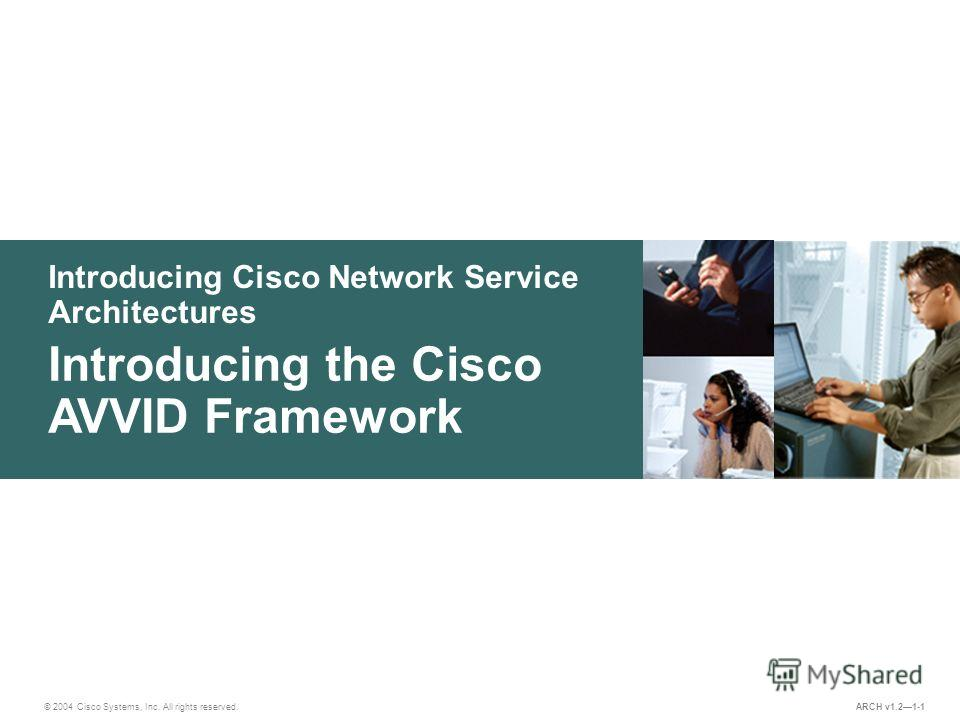 Introducing Cisco Network Service Architectures © 2004 Cisco Systems, Inc. All rights reserved. Introducing the Cisco AVVID Framework ARCH v1.21-1