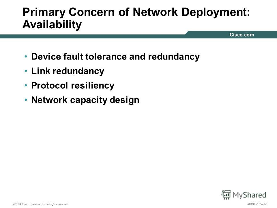 © 2004 Cisco Systems, Inc. All rights reserved. ARCH v1.21-6 Primary Concern of Network Deployment: Availability Device fault tolerance and redundancy Link redundancy Protocol resiliency Network capacity design