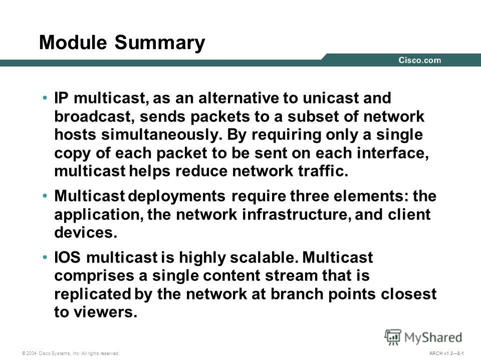 © 2004 Cisco Systems, Inc. All rights reserved. ARCH v1.28-1 Module Summary IP multicast, as an alternative to unicast and broadcast, sends packets to a subset of network hosts simultaneously. By requiring only a single copy of each packet to be sent