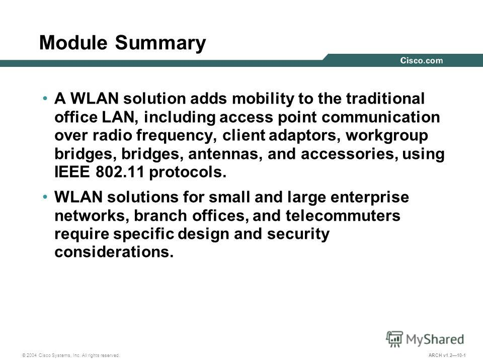 © 2004 Cisco Systems, Inc. All rights reserved. ARCH v1.210-1 Module Summary A WLAN solution adds mobility to the traditional office LAN, including access point communication over radio frequency, client adaptors, workgroup bridges, bridges, antennas