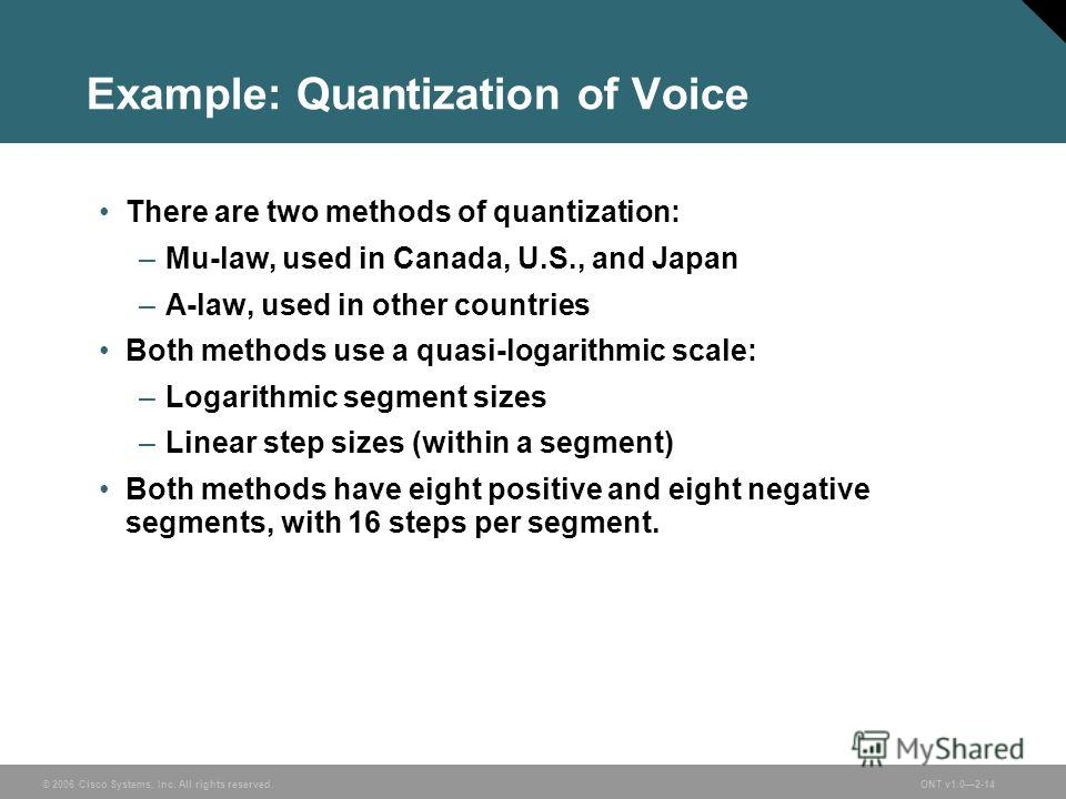 © 2006 Cisco Systems, Inc. All rights reserved.ONT v1.02-14 Example: Quantization of Voice There are two methods of quantization: –Mu-law, used in Canada, U.S., and Japan –A-law, used in other countries Both methods use a quasi-logarithmic scale: –Lo