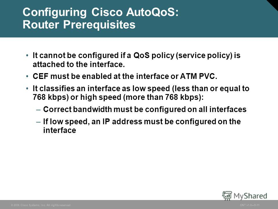 © 2006 Cisco Systems, Inc. All rights reserved.ONT v1.05-11 Configuring Cisco AutoQoS: Router Prerequisites It cannot be configured if a QoS policy (service policy) is attached to the interface. CEF must be enabled at the interface or ATM PVC. It cla