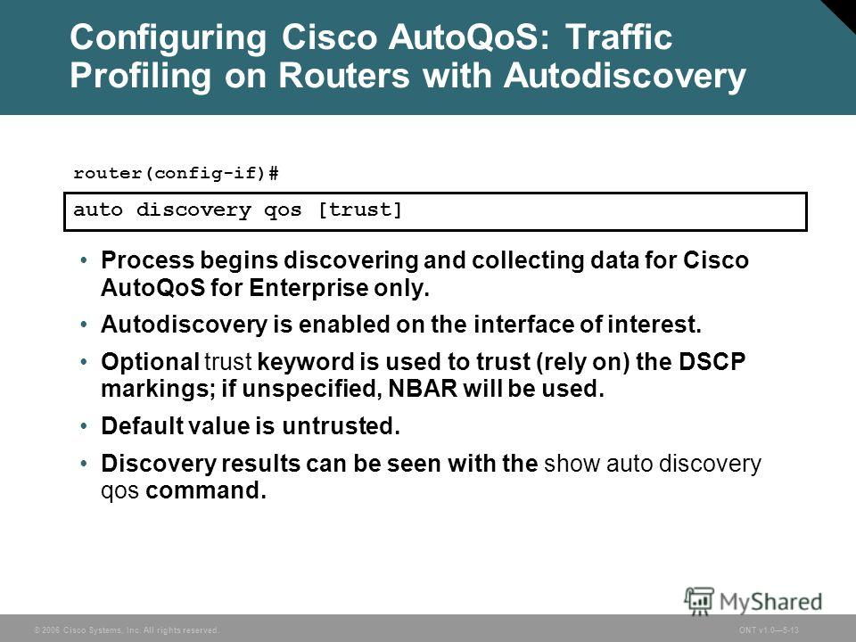© 2006 Cisco Systems, Inc. All rights reserved.ONT v1.05-13 Configuring Cisco AutoQoS: Traffic Profiling on Routers with Autodiscovery Process begins discovering and collecting data for Cisco AutoQoS for Enterprise only. Autodiscovery is enabled on t