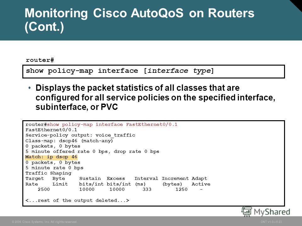 © 2006 Cisco Systems, Inc. All rights reserved.ONT v1.05-23 Monitoring Cisco AutoQoS on Routers (Cont.) Displays the packet statistics of all classes that are configured for all service policies on the specified interface, subinterface, or PVC show p