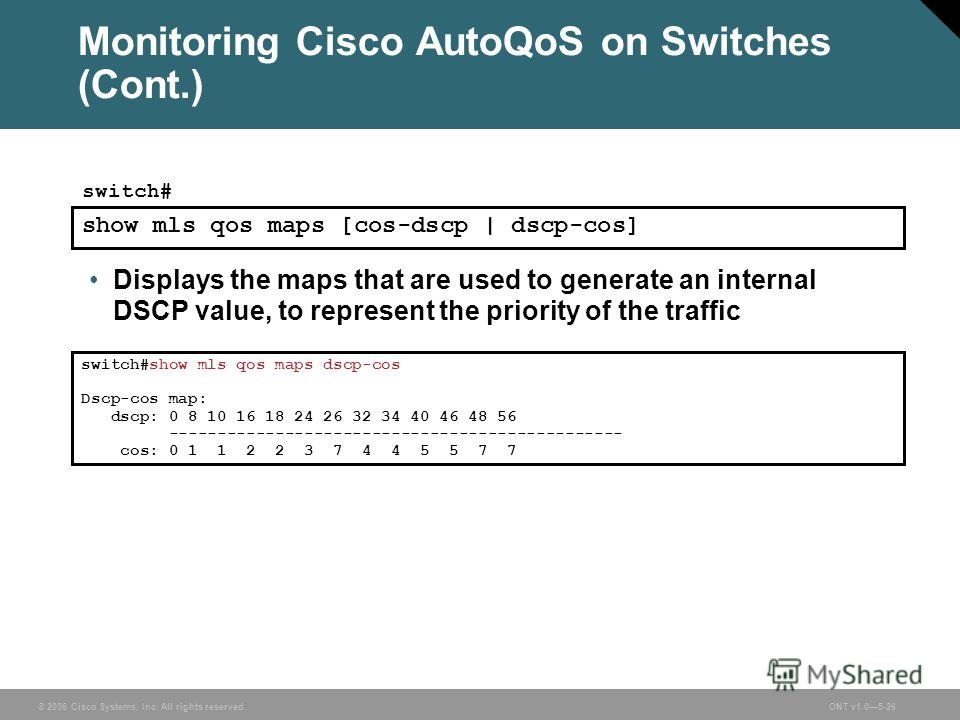 © 2006 Cisco Systems, Inc. All rights reserved.ONT v1.05-26 Monitoring Cisco AutoQoS on Switches (Cont.) Displays the maps that are used to generate an internal DSCP value, to represent the priority of the traffic switch#show mls qos maps dscp-cos Ds