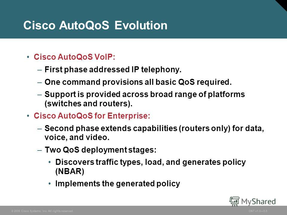© 2006 Cisco Systems, Inc. All rights reserved.ONT v1.05-5 Cisco AutoQoS Evolution Cisco AutoQoS VoIP: –First phase addressed IP telephony. –One command provisions all basic QoS required. –Support is provided across broad range of platforms (switches