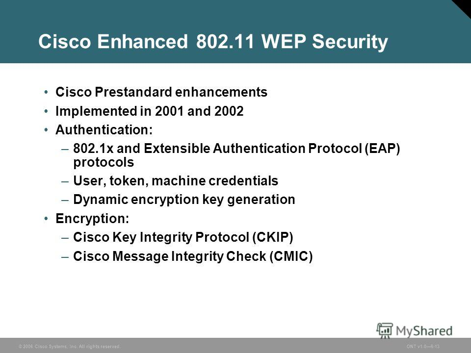© 2006 Cisco Systems, Inc. All rights reserved.ONT v1.06-13 Cisco Enhanced 802.11 WEP Security Cisco Prestandard enhancements Implemented in 2001 and 2002 Authentication: –802.1x and Extensible Authentication Protocol (EAP) protocols –User, token, ma