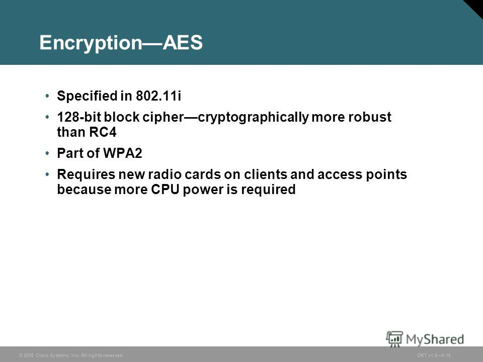© 2006 Cisco Systems, Inc. All rights reserved.ONT v1.06-16 EncryptionAES Specified in 802.11i 128-bit block ciphercryptographically more robust than RC4 Part of WPA2 Requires new radio cards on clients and access points because more CPU power is req