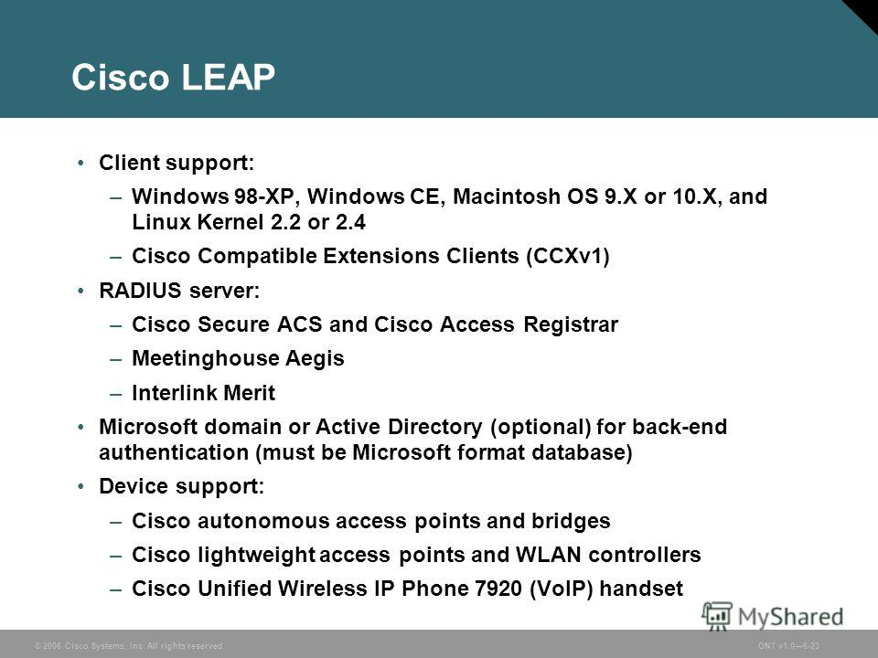 © 2006 Cisco Systems, Inc. All rights reserved.ONT v1.06-23 Cisco LEAP Client support: –Windows 98-XP, Windows CE, Macintosh OS 9. X or 10.X, and Linux Kernel 2.2 or 2.4 –Cisco Compatible Extensions Clients (CCXv1) RADIUS server: –Cisco Secure ACS an