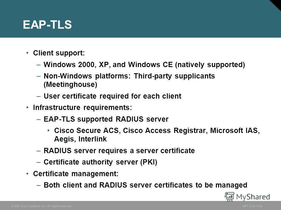 © 2006 Cisco Systems, Inc. All rights reserved.ONT v1.06-29 EAP-TLS Client support: –Windows 2000, XP, and Windows CE (natively supported) –Non-Windows platforms: Third-party supplicants (Meetinghouse) –User certificate required for each client Infra